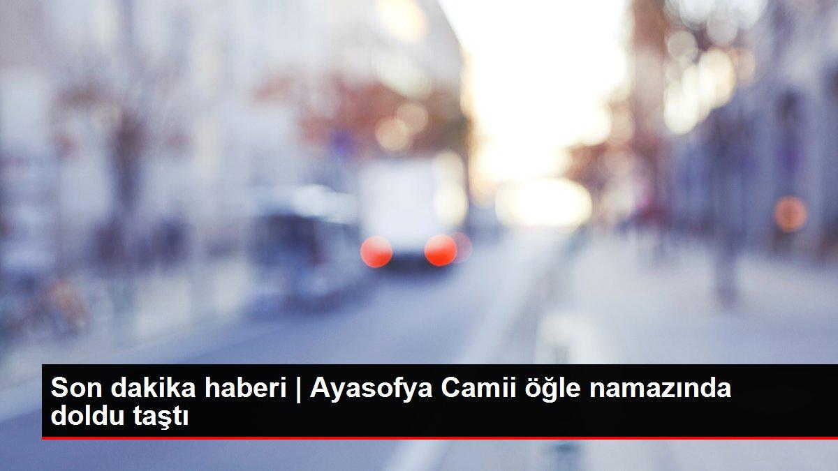 Son dakika haberi   Ayasofya Camii öğle namazında doldu taştı